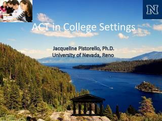 ACT in College Settings Jacqueline Pistorello, Ph.D. University of Nevada, Reno