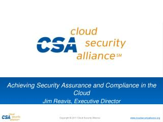 Achieving Security Assurance  and Compliance  in the  Cloud Jim  Reavis , Executive Director