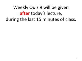 Weekly Quiz  9  will be given  after  today's lecture,  during the last  15  minutes of class.