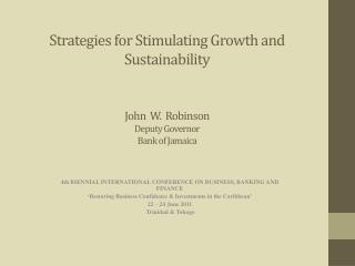 Strategies  for Stimulating Growth and  Sustainability John   W.  Robinson Deputy Governor Bank of Jamaica
