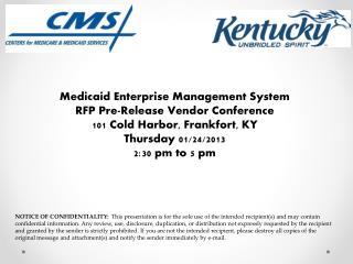 Medicaid Enterprise Management System RFP Pre-Release Vendor Conference 101  Cold Harbor , Frankfort,  KY Thursday 01/2