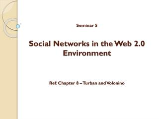 Seminar 5 Social Networks in the Web 2.0 Environment Ref: Chapter 8 – Turban and Volonino