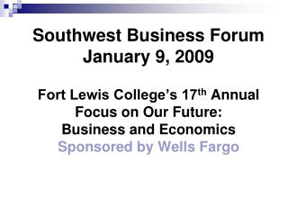 Southwest Business Forum January 9, 2009 Fort Lewis College's 17 th  Annual Focus on Our Future:   Business and Economi