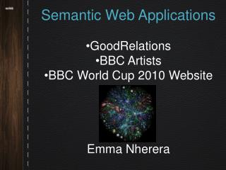 Semantic Web Applications  GoodRelations  BBC Artists  BBC World Cup 2010 Website Emma Nherera