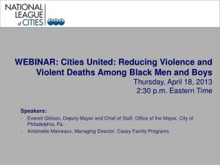 WEBINAR: Cities United: Reducing Violence and Violent Deaths Among Black Men and Boys Thursday, April 18, 2013 2:30 p.m