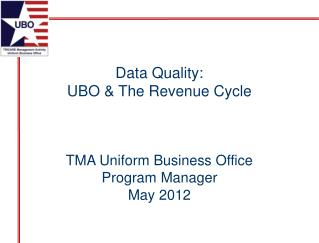 Data Quality: UBO & The Revenue Cycle TMA Uniform Business Office Program Manager May 2012