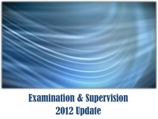 Examination & Supervision 2012 Update