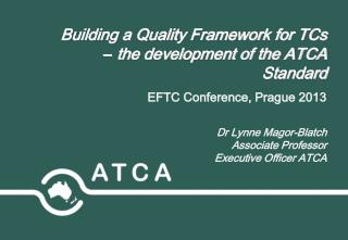Building a Quality Framework for TCs  –  the development of the ATCA Standard EFTC Conference, Prague 2013 Dr Lynne Mag