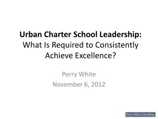 U rban  Charter School Leadership: What Is Required to Consistently Achieve Excellence?