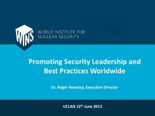Promoting Security Leadership and  Best Practices Worldwide Dr. Roger Howsley, Executive Director
