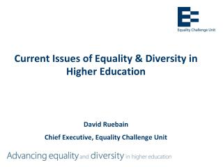 Current Issues of Equality & Diversity in Higher Education David Ruebain Chief Executive, Equality Challenge Unit