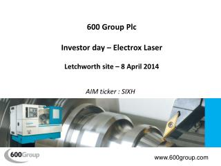 600 Group Plc Investor day –  Electrox  Laser Letchworth site – 8 April 2014