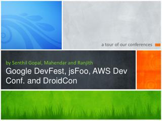 by Senthil Gopal, Mahendar and Ranjith Google DevFest, jsFoo, AWS Dev Conf. and DroidCon
