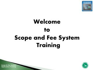 Welcome  to Scope and Fee System Training