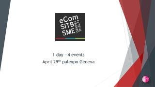 1  day  – 4  events April 29 th palexpo  Geneva