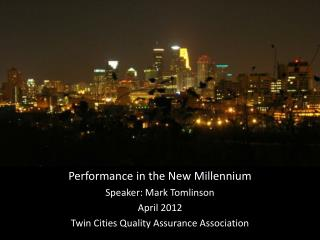 Performance in the New Millennium Speaker: Mark Tomlinson April 2012 Twin Cities Quality Assurance Association
