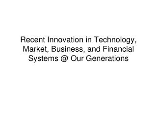 Recent Innovation in Technology, Market, Business, and Financial Systems @ Our Generations