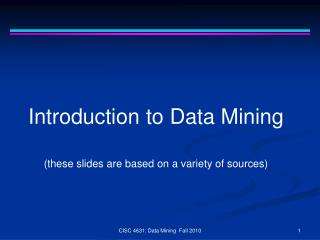 Introduction to Data Mining (these slides are based on a variety of sources)