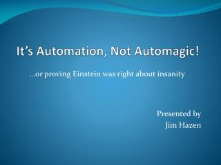 It's Automation, Not  Automagic !