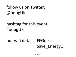 follow us on Twitter: @odugUK hashtag for this event: #odugUK our wifi details: FFGuest  Save_Energy1