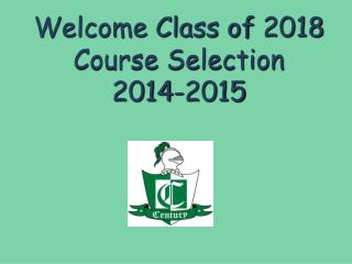 Welcome Class of  2018 Course Selection 2014-2015