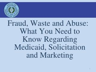 Fraud , Waste and  Abuse: What You Need to Know Regarding Medicaid, Solicitation and Marketing