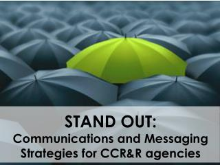 STAND OUT:  Communications and Messaging Strategies for CCR&R agencies