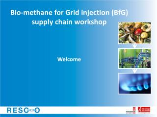 Bio-methane for Grid injection ( BfG ) supply chain workshop Welcome