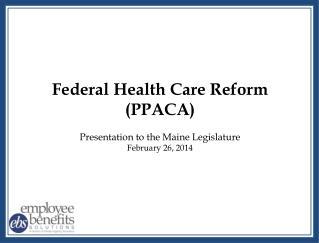 Federal Health Care Reform (PPACA) Presentation to the Maine Legislature February 26, 2014
