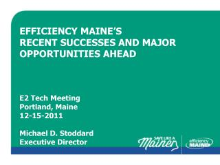Efficiency  maine's recent successes and major opportunities ahead E2 Tech Meeting Portland, Maine 12-15-2011 Michael D