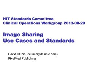 HIT  Standards  Committee Clinical Operations Workgroup 2013-08-29 Image Sharing Use Cases and Standards