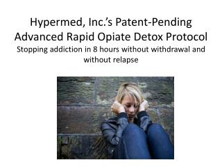 Hypermed, Inc.'s Patent-Pending Advanced Rapid Opiate Detox Protocol Stopping addiction in 8 hours without withdrawal a