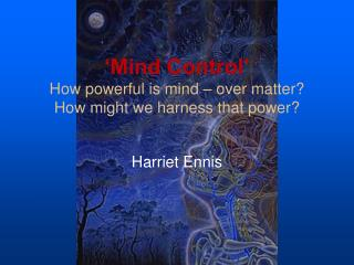 'Mind Control'  How powerful is mind – over matter? How might we harness that power?