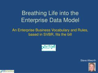 Breathing Life into the Enterprise Data Model An Enterprise Business Vocabulary and Rules, based in SVBR, fits the bill
