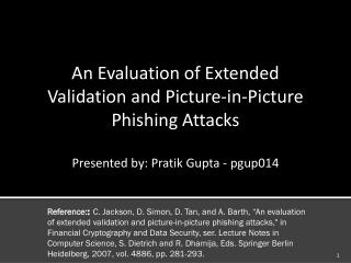 An Evaluation of Extended  Validation and Picture-in-Picture  Phishing Attacks Presented by: Pratik Gupta - pgup014