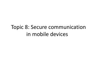 Topic 8: Secure communication in mobile devices �