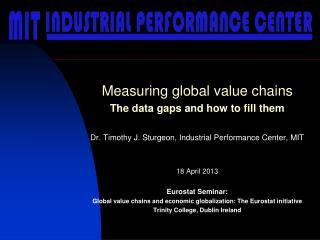 M easuring  global value  chains The data gaps and how to fill them Dr. Timothy  J. Sturgeon, Industrial Performance Ce