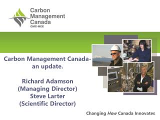 Carbon Management Canada-an update. Richard Adamson (Managing Director) Steve Larter (Scientific Director)
