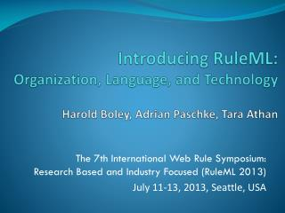 Introducing RuleML: Organization, Language, and Technology Harold Boley, Adrian Paschke, Tara Athan
