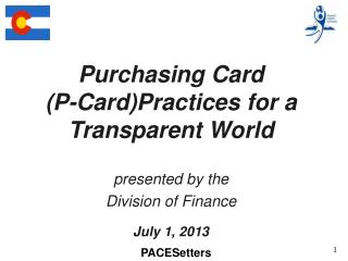 Purchasing  Card  ( P-Card)Practices for a Transparent World presented  by the Division of Finance July 1, 2013
