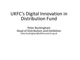 UKFC's Digital Innovation in Distribution Fund Peter Buckingham Head of Distribution and Exhibition Peter.buckingham@uk