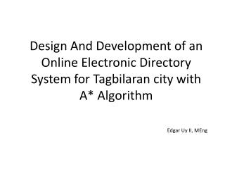 Design And Development of an Online  E lectronic  D irectory  S ystem for  T agbilaran city with A* Algorithm