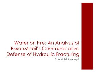 Water on Fire: An Analysis of ExxonMobil's Communicative  D efense of Hydraulic  F racturing