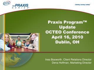 Praxis Program™ Update OCTEO Conference April 16, 2010 Dublin, OH