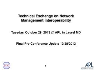 Technical Exchange on Network Management Interoperability Tuesday , October 29, 2013 @  APL in Laurel MD Final Pre-Conf