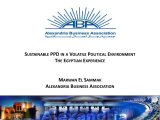 Sustainable PPD in a Volatile Political Environment The Egyptian Experience Marwan El  Sammak Alexandria Business Assoc