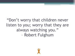 �Don�t worry that children never listen to you; worry that they are always watching you.�  � Robert Fulghum