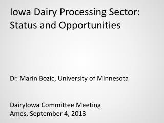 Iowa Dairy Processing Sector: Status and Opportunities Dr. Marin Bozic, University of Minnesota DairyIowa Committee Mee