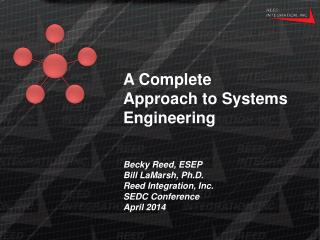 A Complete Approach to Systems Engineering Becky Reed, ESEP Bill LaMarsh, Ph.D. Reed Integration, Inc. SEDC Conference