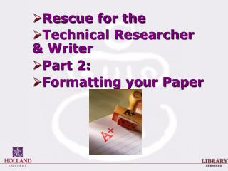 Rescue for the  Technical Researcher & Writer  Part 2: Formatting your Paper